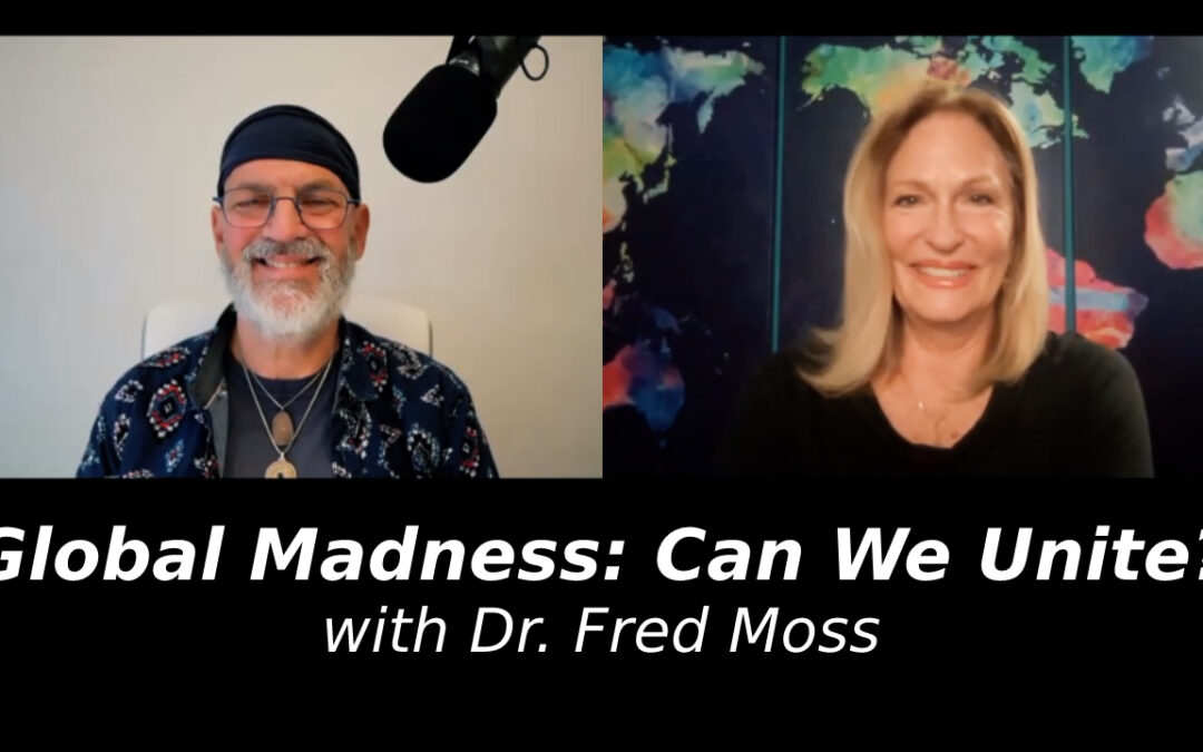 Global Madness: Can We Unite? with Dr. Fred Moss